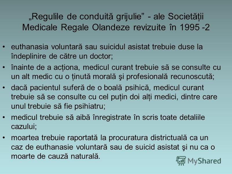Regulile de conduită grijulie - ale Societăţii Medicale Regale Olandeze revizuite în 1995 -2 euthanasia voluntară sau suicidul asistat trebuie duse la îndeplinire de către un doctor; înainte de a acţiona, medicul curant trebuie să se consulte cu un a