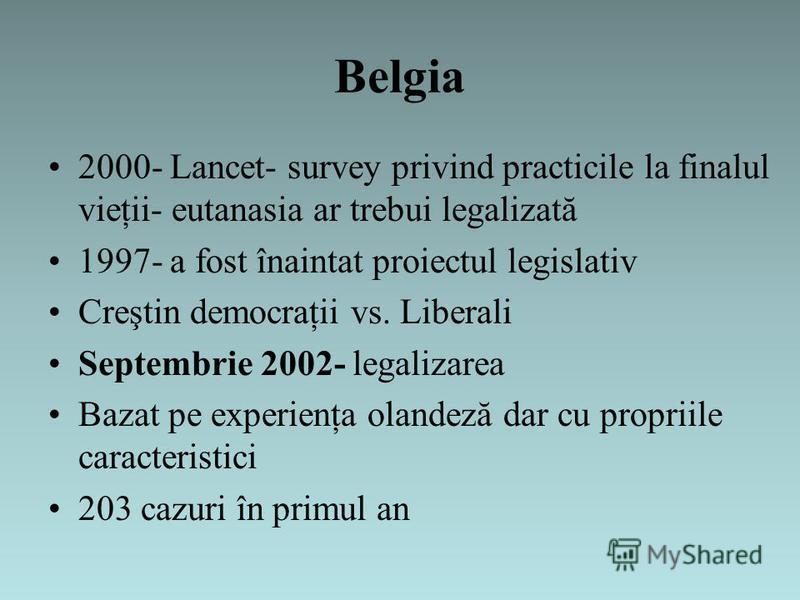 Belgia 2000- Lancet- survey privind practicile la finalul vieţii- eutanasia ar trebui legalizată 1997- a fost înaintat proiectul legislativ Creştin democraţii vs. Liberali Septembrie 2002- legalizarea Bazat pe experienţa olandeză dar cu propriile car