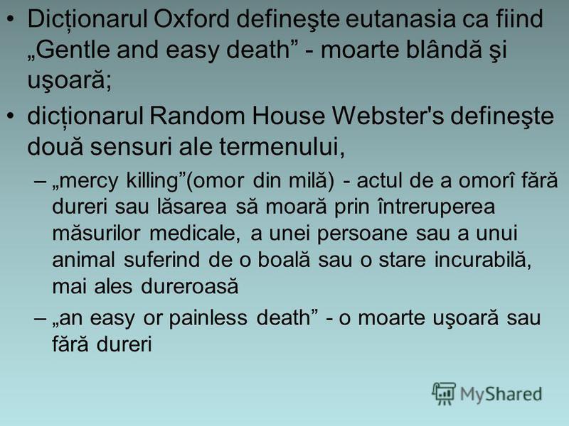 Dicţionarul Oxford defineşte eutanasia ca fiind Gentle and easy death - moarte blândă şi uşoară; dicţionarul Random House Webster's defineşte două sensuri ale termenului, –mercy killing(omor din milă) - actul de a omorî fără dureri sau lăsarea să moa