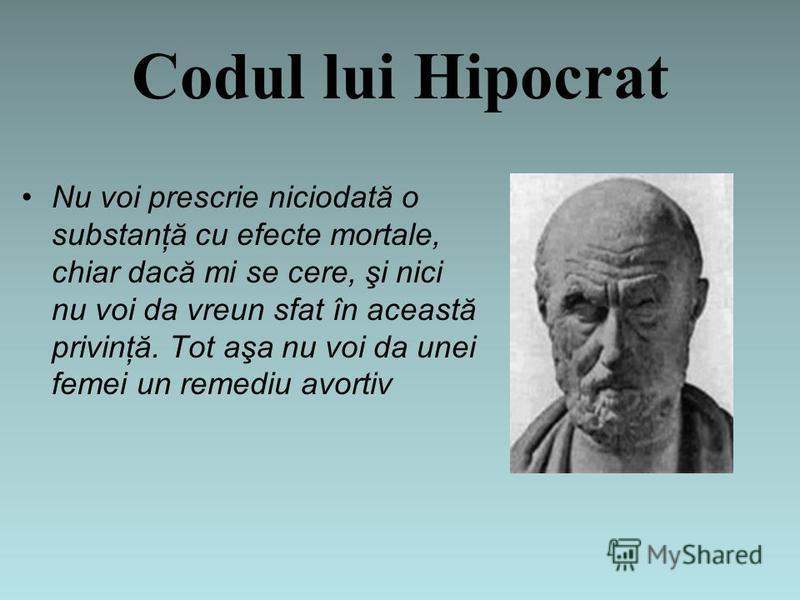 Codul lui Hipocrat Nu voi prescrie niciodată o substanţă cu efecte mortale, chiar dacă mi se cere, şi nici nu voi da vreun sfat în această privinţă. Tot aşa nu voi da unei femei un remediu avortiv