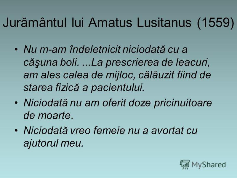 Jurământul lui Amatus Lusitanus (1559) Nu m-am îndeletnicit niciodată cu a căşuna boli....La prescrierea de leacuri, am ales calea de mijloc, călăuzit fiind de starea fizică a pacientului. Niciodată nu am oferit doze pricinuitoare de moarte. Niciodat