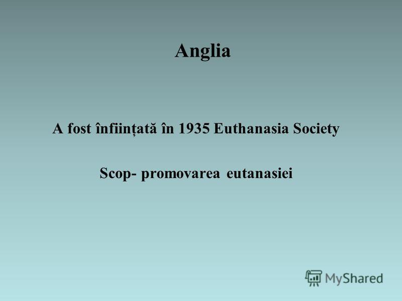 Anglia A fost înfiinţată în 1935 Euthanasia Society Scop- promovarea eutanasiei