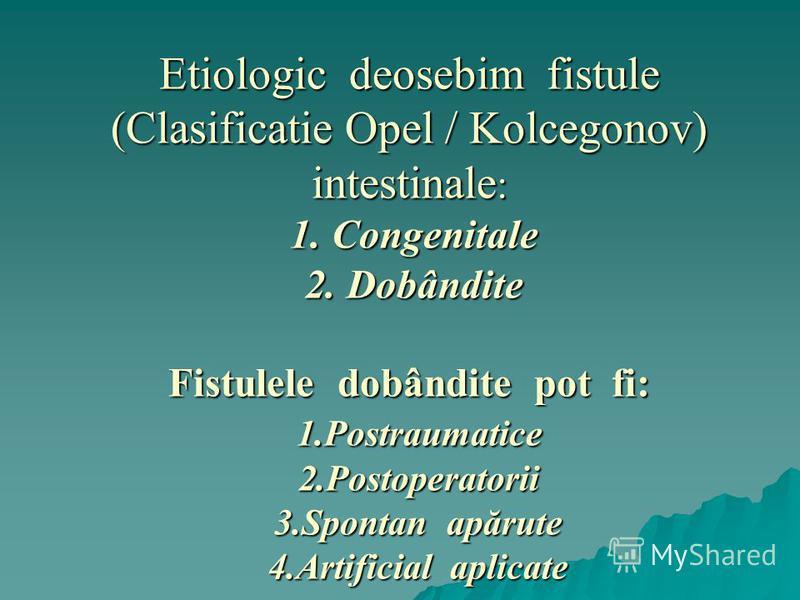 Etiologic deosebim fistule (Clasificatie Opel / Kolcegonov) intestinale : 1. Congenitale 2. Dobândite Fistulele dobândite pot fi: 1.Postraumatice 2.Postoperatorii 3.Spontan apărute 4.Artificial aplicate