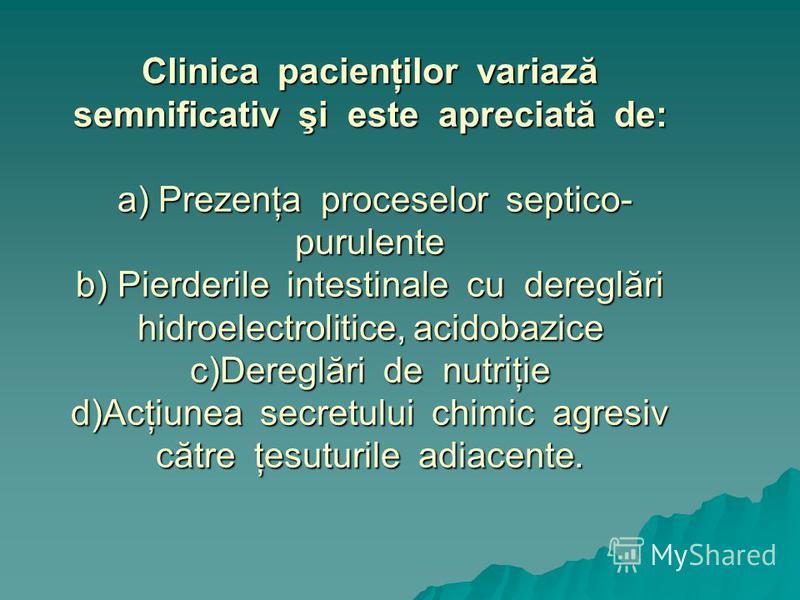 Clinica pacienţilor variază semnificativ şi este apreciată de: a) Prezenţa proceselor septico- purulente b) Pierderile intestinale cu dereglări hidroelectrolitice, acidobazice c)Dereglări de nutriţie d)Acţiunea secretului chimic agresiv către ţesutur