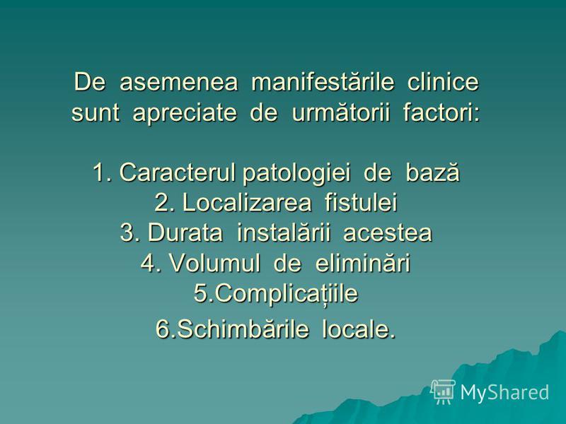 De asemenea manifestările clinice sunt apreciate de următorii factori: 1. Caracterul patologiei de bază 2. Localizarea fistulei 3. Durata instalării acestea 4. Volumul de eliminări 5.Complicaţiile 6.Schimbările locale.