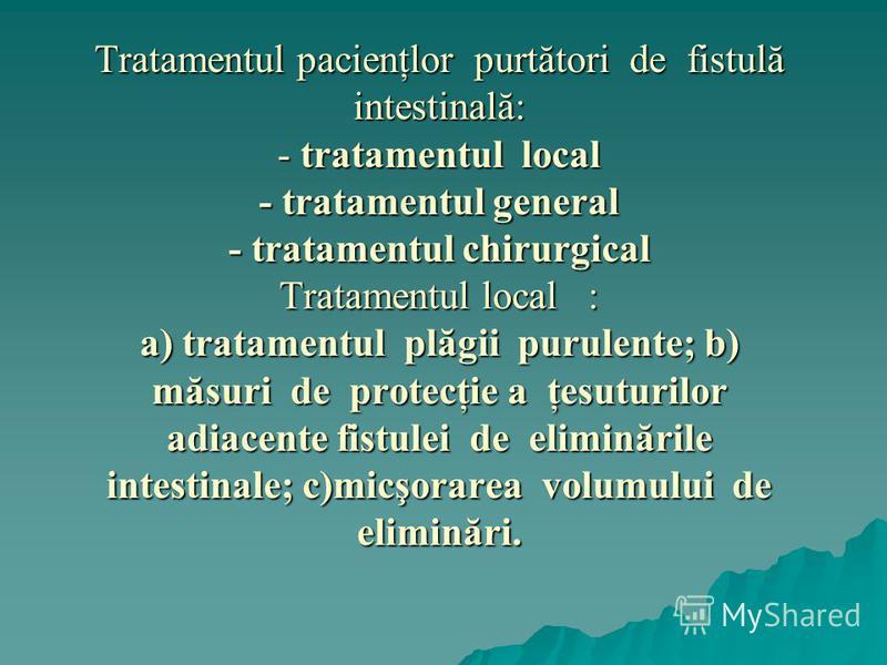 Tratamentul pacienţlor purtători de fistulă intestinală: - tratamentul local - tratamentul general - tratamentul chirurgical Tratamentul local : a) tratamentul plăgii purulente; b) măsuri de protecţie a ţesuturilor adiacente fistulei de eliminările i