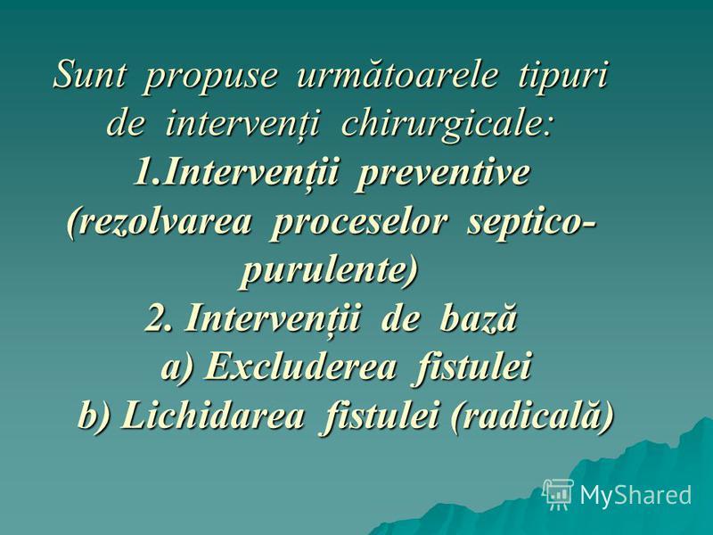 Sunt propuse următoarele tipuri de intervenţi chirurgicale: 1.Intervenţii preventive (rezolvarea proceselor septico- purulente) 2. Intervenţii de bază a) Excluderea fistulei b) Lichidarea fistulei (radicală)