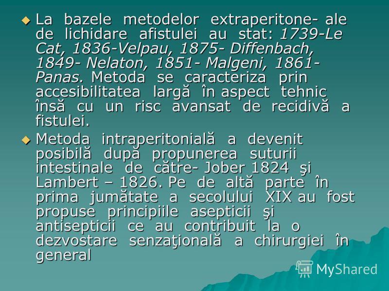 La bazele metodelor extraperitone- ale de lichidare afistulei au stat: 1739-Le Cat, 1836-Velpau, 1875- Diffenbach, 1849- Nelaton, 1851- Malgeni, 1861- Panas. Metoda se caracteriza prin accesibilitatea largă în aspect tehnic însă cu un risc avansat de