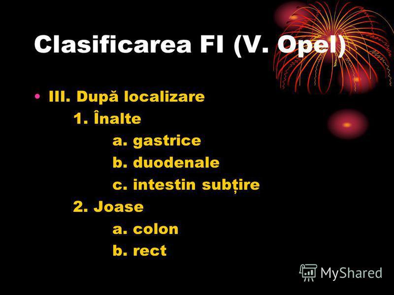 Clasificarea FI (V. Opel) III. După localizare 1. Înalte a. gastrice b. duodenale c. intestin subţire 2. Joase a. colon b. rect