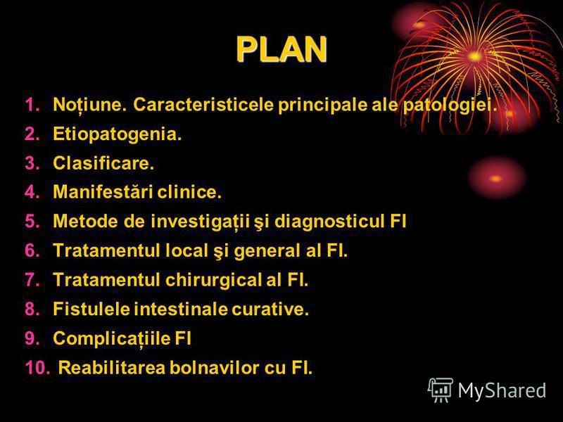 PLAN 1.Noţiune. Caracteristicele principale ale patologiei. 2.Etiopatogenia. 3.Clasificare. 4.Manifestări clinice. 5.Metode de investigaţii şi diagnosticul FI 6.Tratamentul local şi general al FI. 7.Tratamentul chirurgical al FI. 8.Fistulele intestin