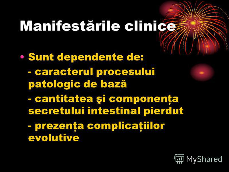 Manifestările clinice Sunt dependente de: - caracterul procesului patologic de bază - cantitatea şi componenţa secretului intestinal pierdut - prezenţa complicaţiilor evolutive