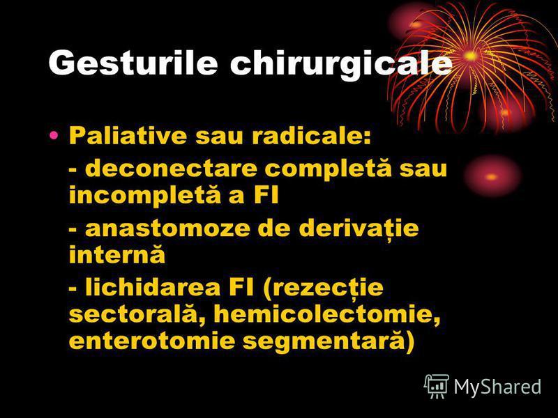 Gesturile chirurgicale Paliative sau radicale: - deconectare completă sau incompletă a FI - anastomoze de derivaţie internă - lichidarea FI (rezecţie sectorală, hemicolectomie, enterotomie segmentară)