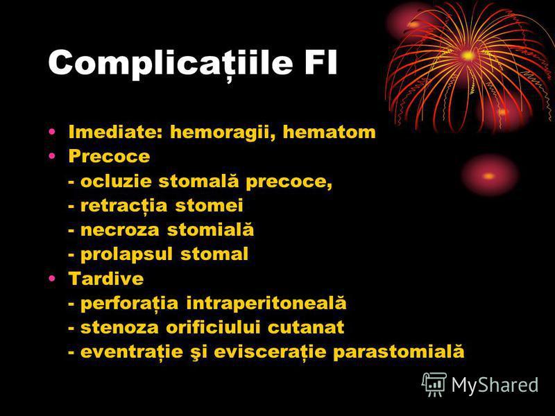 Complicaţiile FI Imediate: hemoragii, hematom Precoce - ocluzie stomală precoce, - retracţia stomei - necroza stomială - prolapsul stomal Tardive - perforaţia intraperitoneală - stenoza orificiului cutanat - eventraţie şi evisceraţie parastomială