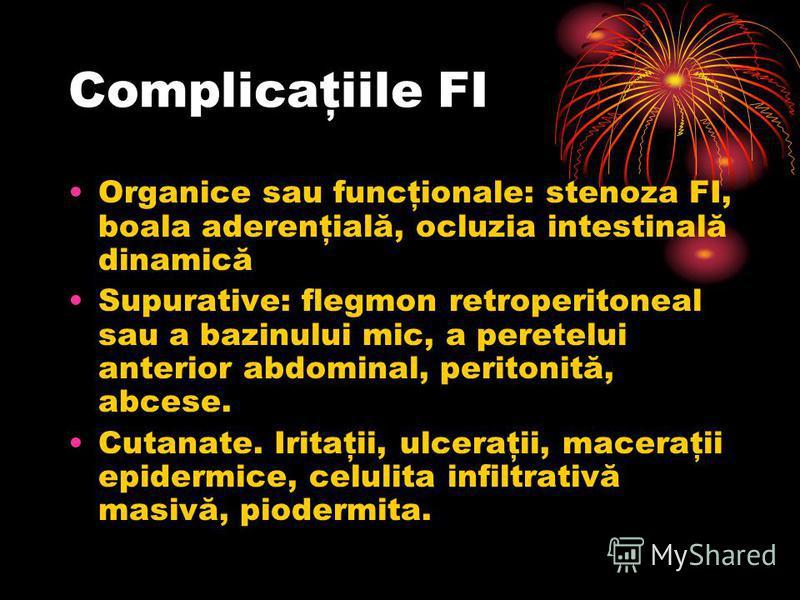 Complicaţiile FI Organice sau funcţionale: stenoza FI, boala aderenţială, ocluzia intestinală dinamică Supurative: flegmon retroperitoneal sau a bazinului mic, a peretelui anterior abdominal, peritonită, abcese. Cutanate. Iritaţii, ulceraţii, maceraţ