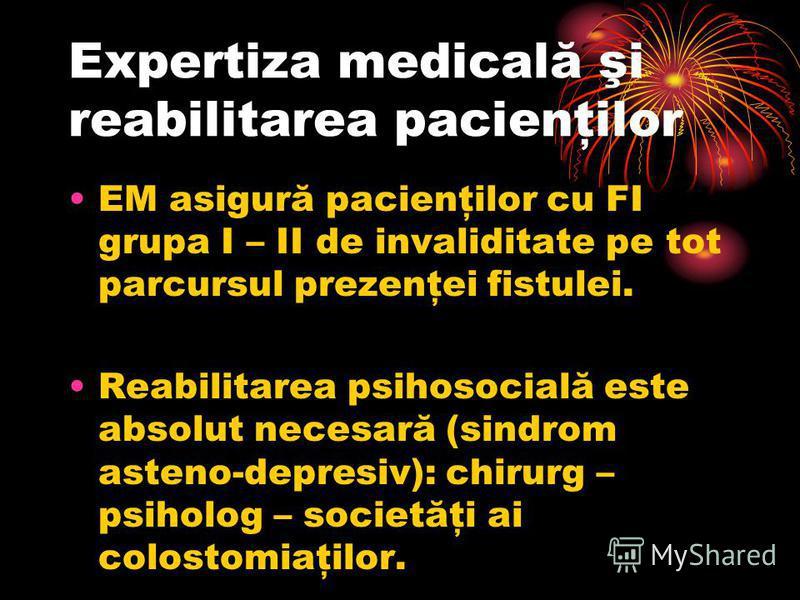 Expertiza medicală şi reabilitarea pacienţilor EM asigură pacienţilor cu FI grupa I – II de invaliditate pe tot parcursul prezenţei fistulei. Reabilitarea psihosocială este absolut necesară (sindrom asteno-depresiv): chirurg – psiholog – societăţi ai