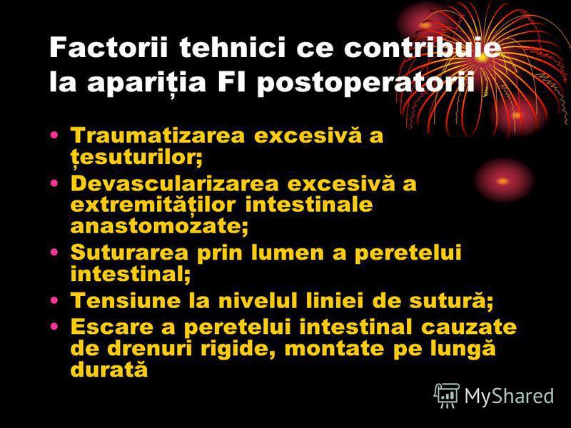 Factorii tehnici ce contribuie la apariţia FI postoperatorii Traumatizarea excesivă a ţesuturilor; Devascularizarea excesivă a extremităţilor intestinale anastomozate; Suturarea prin lumen a peretelui intestinal; Tensiune la nivelul liniei de sutură;
