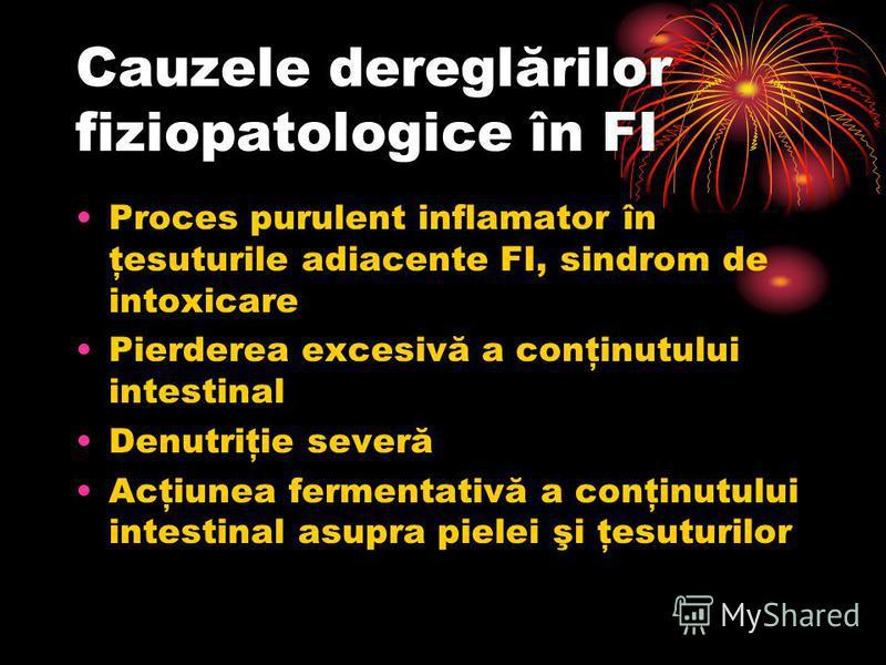 Cauzele dereglărilor fiziopatologice în FI Proces purulent inflamator în ţesuturile adiacente FI, sindrom de intoxicare Pierderea excesivă a conţinutului intestinal Denutriţie severă Acţiunea fermentativă a conţinutului intestinal asupra pielei şi ţe