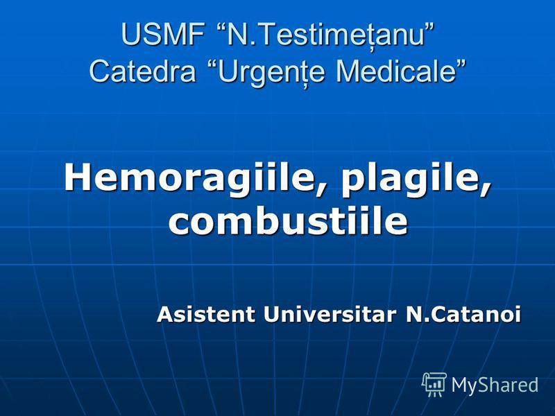 USMF N.Testimeţanu Catedra Urgenţe Medicale Hemoragiile, plagile, combustiile Asistent Universitar N.Catanoi