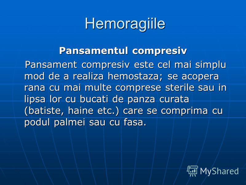 Hemoragiile Hemoragiile Pansamentul compresiv Pansament compresiv este cel mai simplu mod de a realiza hemostaza; se acopera rana cu mai multe comprese sterile sau in lipsa lor cu bucati de panza curata (batiste, haine etc.) care se comprima cu podul