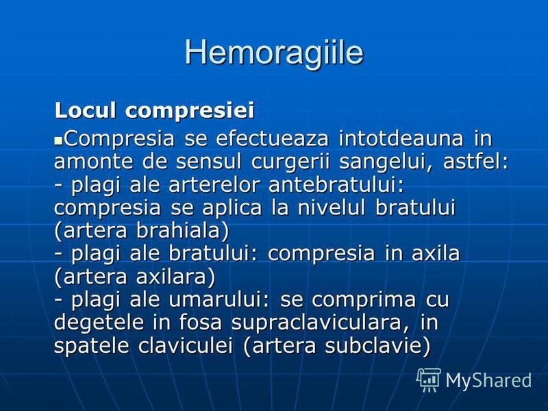 Hemoragiile Locul compresiei Compresia se efectueaza intotdeauna in amonte de sensul curgerii sangelui, astfel: - plagi ale arterelor antebratului: compresia se aplica la nivelul bratului (artera brahiala) - plagi ale bratului: compresia in axila (ar