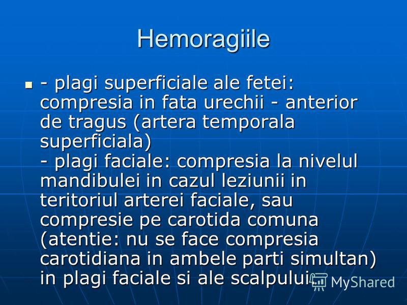 Hemoragiile - plagi superficiale ale fetei: compresia in fata urechii - anterior de tragus (artera temporala superficiala) - plagi faciale: compresia la nivelul mandibulei in cazul leziunii in teritoriul arterei faciale, sau compresie pe carotida com