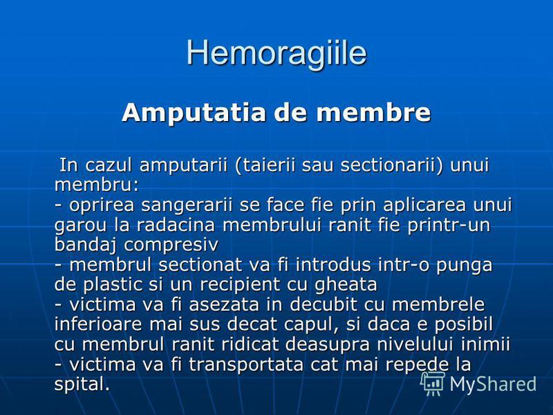 Hemoragiile Amputatia de membre In cazul amputarii (taierii sau sectionarii) unui membru: - oprirea sangerarii se face fie prin aplicarea unui garou la radacina membrului ranit fie printr-un bandaj compresiv - membrul sectionat va fi introdus intr-o