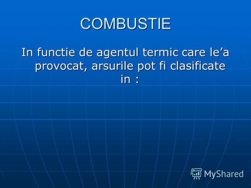 COMBUSTIE In functie de agentul termic care lea provocat, arsurile pot fi clasificate in :
