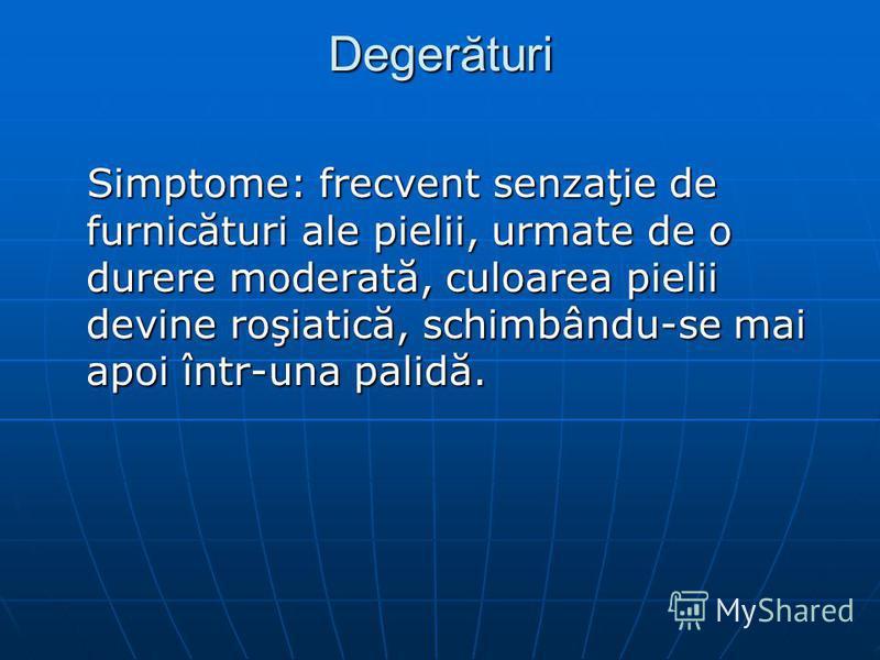 Degerături Simptome: frecvent senzaţie de furnicături ale pielii, urmate de o durere moderată, culoarea pielii devine roşiatică, schimbându-se mai apoi într-una palidă.