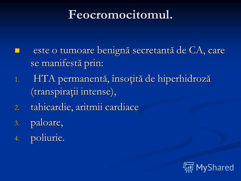 Feocromocitomul. este o tumoare benignă secretantă de CA, care se manifestă prin: este o tumoare benignă secretantă de CA, care se manifestă prin: 1. HTA permanentă, însoţită de hiperhidroză (transpiraţii intense), 2. tahicardie, aritmii cardiace 3.
