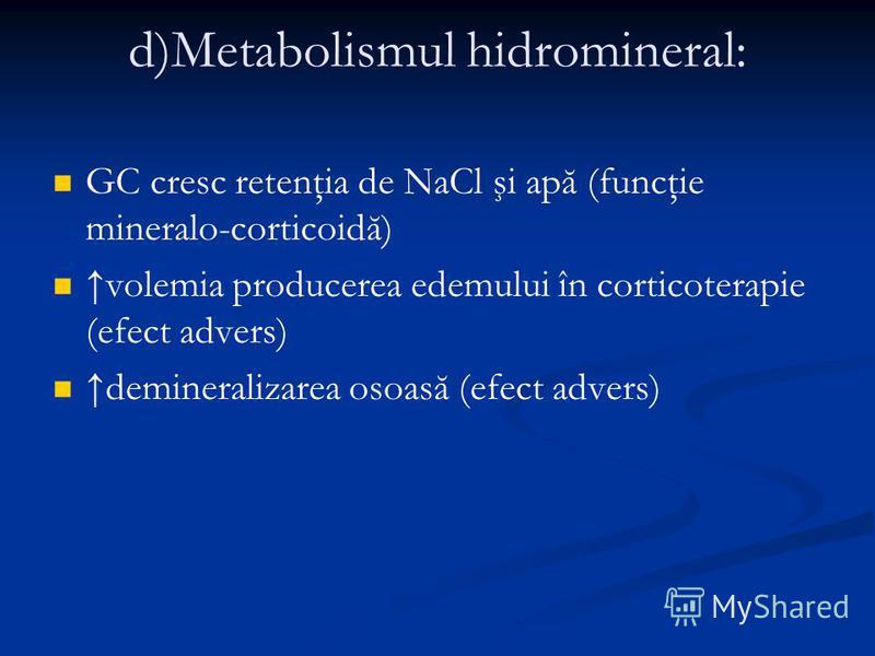 d)Metabolismul hidromineral: GC cresc retenţia de NaCl şi apă (funcţie mineralo-corticoidă) volemia producerea edemului în corticoterapie (efect advers) demineralizarea osoasă (efect advers)
