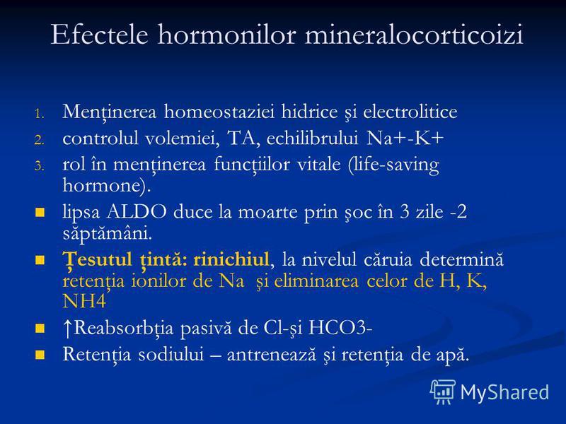 Efectele hormonilor mineralocorticoizi 1. 1. Menţinerea homeostaziei hidrice şi electrolitice 2. 2. controlul volemiei, TA, echilibrului Na+-K+ 3. 3. rol în menţinerea funcţiilor vitale (life-saving hormone). lipsa ALDO duce la moarte prin şoc în 3 z