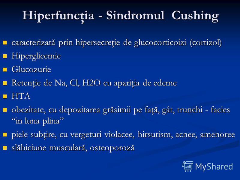 Hiperfuncţia - Sindromul Cushing caracterizată prin hipersecreţie de glucocorticoizi (cortizol) caracterizată prin hipersecreţie de glucocorticoizi (cortizol) Hiperglicemie Hiperglicemie Glucozurie Glucozurie Retenţie de Na, Cl, H2O cu apariţia de ed