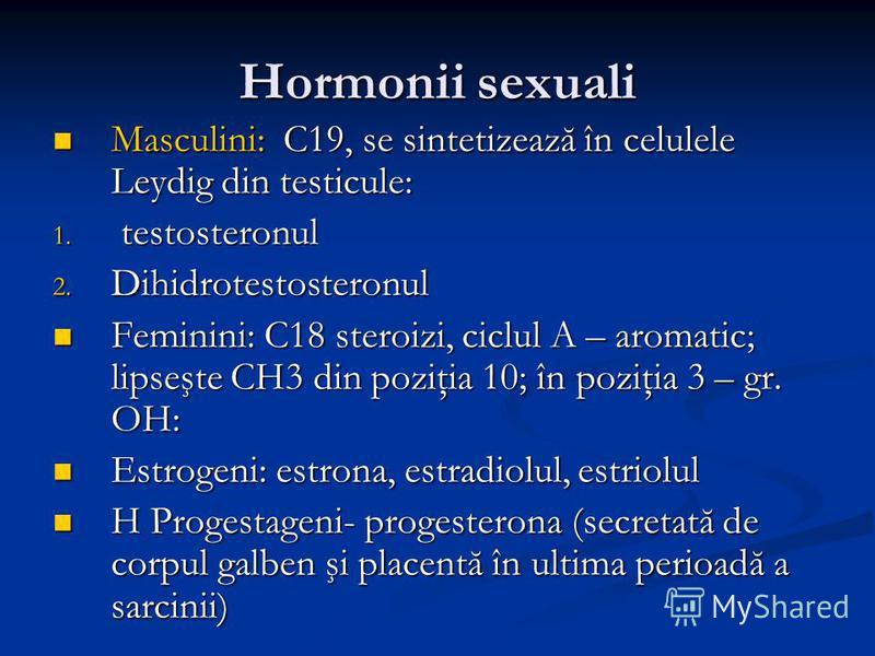 Hormonii sexuali Masculini: C19, se sintetizează în celulele Leydig din testicule: Masculini: C19, se sintetizează în celulele Leydig din testicule: 1. testosteronul 2. Dihidrotestosteronul Feminini: C18 steroizi, ciclul A – aromatic; lipseşte CH3 di