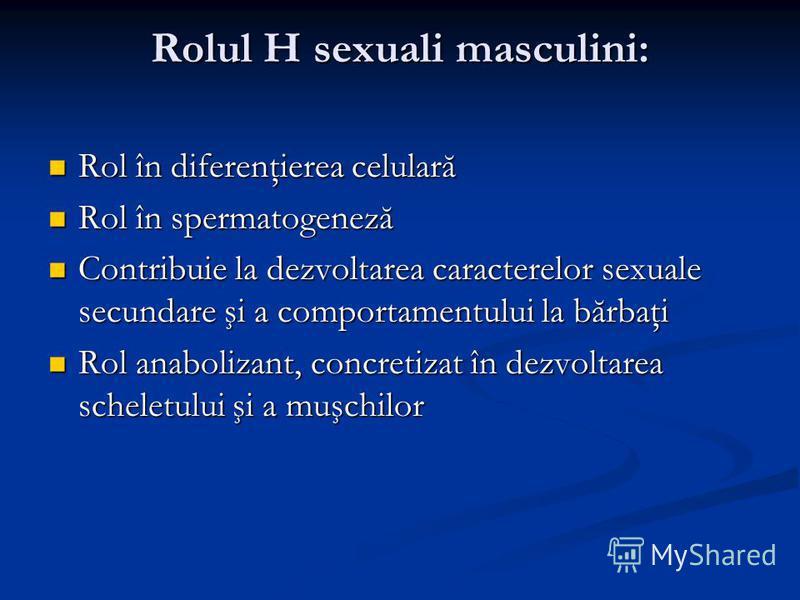 Rolul H sexuali masculini: Rol în diferenţierea celulară Rol în diferenţierea celulară Rol în spermatogeneză Rol în spermatogeneză Contribuie la dezvoltarea caracterelor sexuale secundare şi a comportamentului la bărbaţi Contribuie la dezvoltarea car