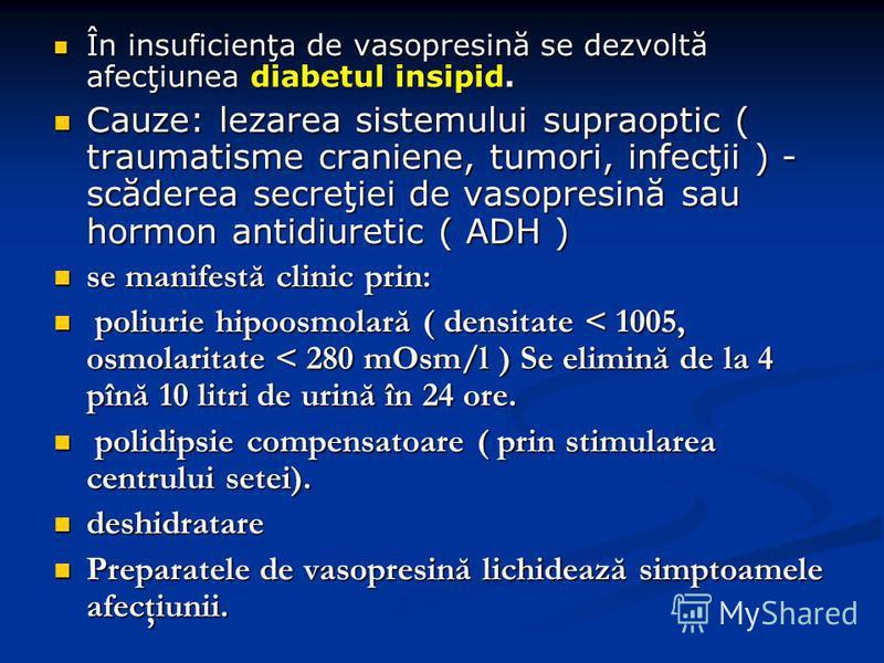 În insuficienţa de vasopresină se dezvoltă afecţiunea diabetul insipid. În insuficienţa de vasopresină se dezvoltă afecţiunea diabetul insipid. Cauze: lezarea sistemului supraoptic ( traumatisme craniene, tumori, infecţii ) - scăderea secreţiei de va