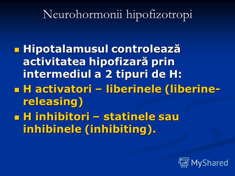 Neurohormonii hipofizotropi Hipotalamusul controlează activitatea hipofizară prin intermediul a 2 tipuri de H: Hipotalamusul controlează activitatea hipofizară prin intermediul a 2 tipuri de H: H activatori – liberinele (liberine- releasing) H activa