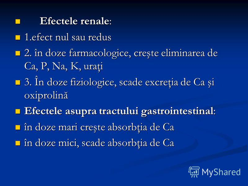 Efectele renale: Efectele renale: 1.efect nul sau redus 1.efect nul sau redus 2. în doze farmacologice, creşte eliminarea de Ca, P, Na, K, uraţi 2. în doze farmacologice, creşte eliminarea de Ca, P, Na, K, uraţi 3. În doze fiziologice, scade excreţia