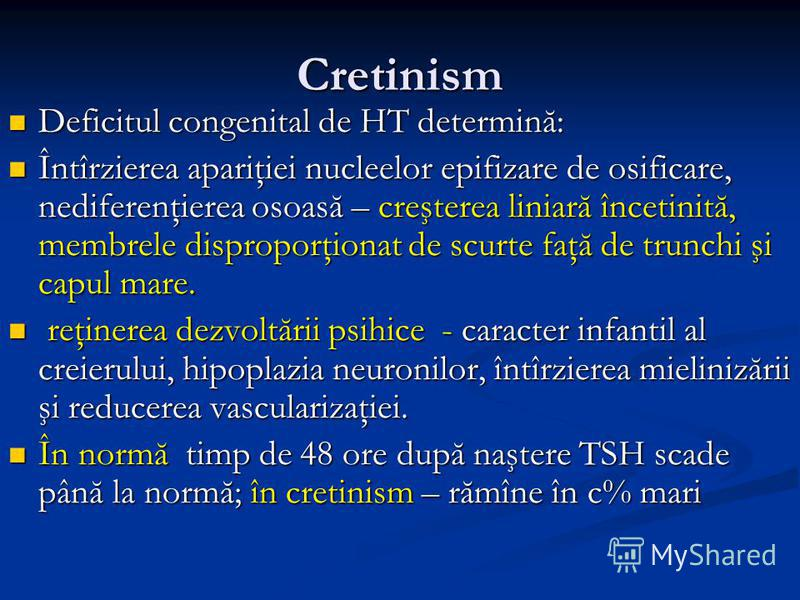 Cretinism Deficitul congenital de HT determină: Deficitul congenital de HT determină: Întîrzierea apariţiei nucleelor epifizare de osificare, nediferenţierea osoasă – creşterea liniară încetinită, membrele disproporţionat de scurte faţă de trunchi şi