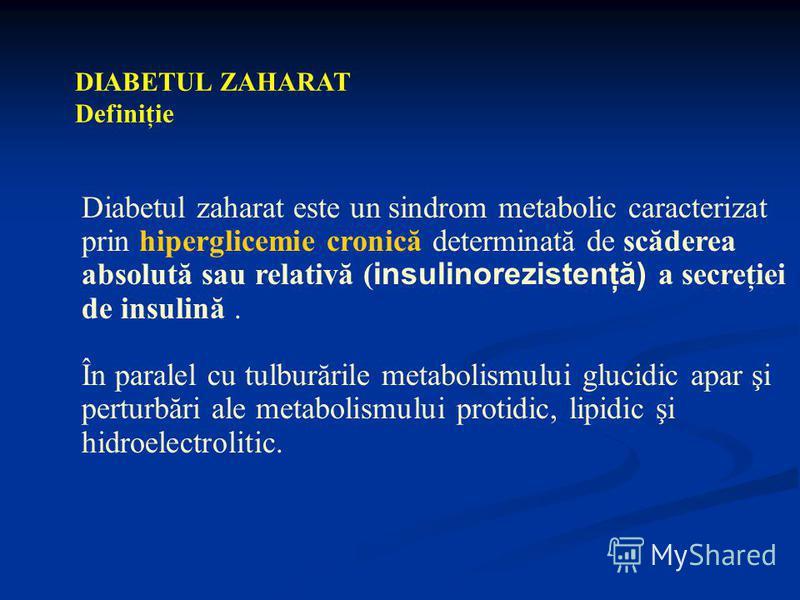 DIABETUL ZAHARAT Definiţie Diabetul zaharat este un sindrom metabolic caracterizat prin hiperglicemie cronică determinată de scăderea absolută sau relativă ( insulinorezistenţă) a secreţiei de insulină. În paralel cu tulburările metabolismului glucid