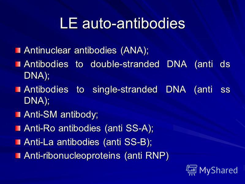 LE auto-antibodies Antinuclear antibodies (ANA); Antibodies to double-stranded DNA (anti ds DNA); Antibodies to single-stranded DNA (anti ss DNA); Anti-SM antibody; Anti-Ro antibodies (anti SS-A); Anti-La antibodies (anti SS-B); Anti-ribonucleoprotei