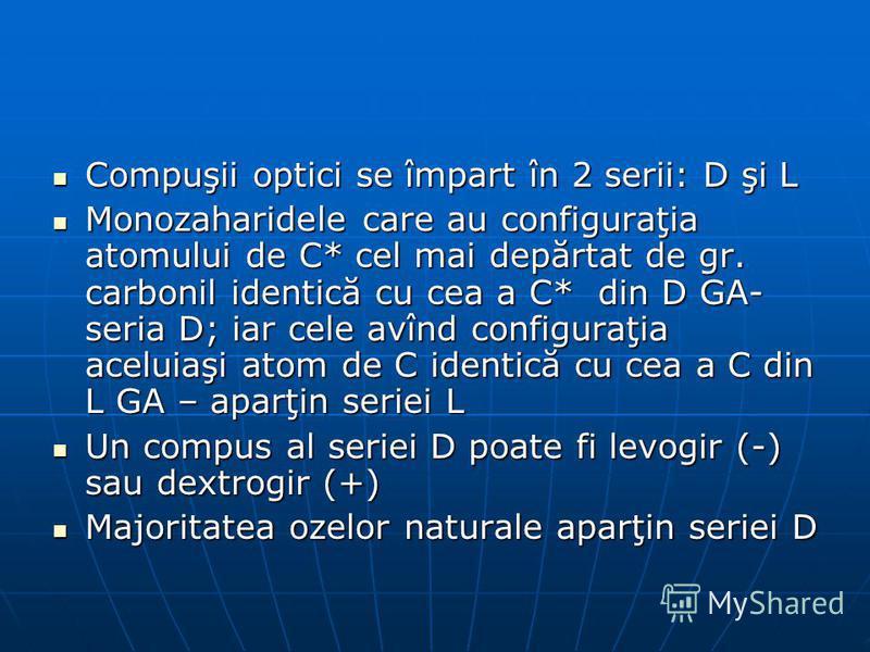 Compuşii optici se împart în 2 serii: D şi L Compuşii optici se împart în 2 serii: D şi L Monozaharidele care au configuraţia atomului de C* cel mai depărtat de gr. carbonil identică cu cea a C* din D GA- seria D; iar cele avînd configuraţia aceluiaş