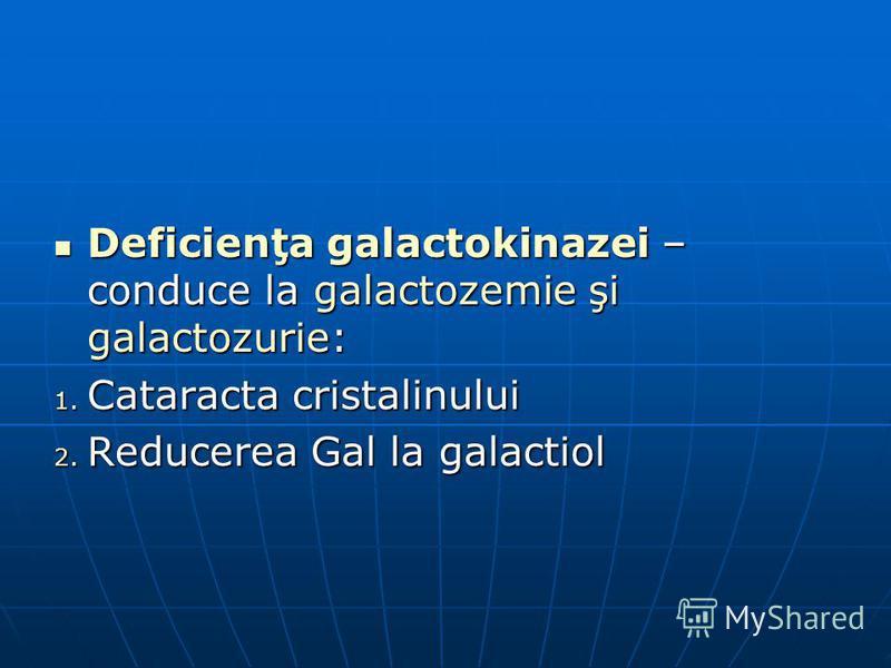 Deficienţa galactokinazei – conduce la galactozemie şi galactozurie: Deficienţa galactokinazei – conduce la galactozemie şi galactozurie: 1. Cataracta cristalinului 2. Reducerea Gal la galactiol