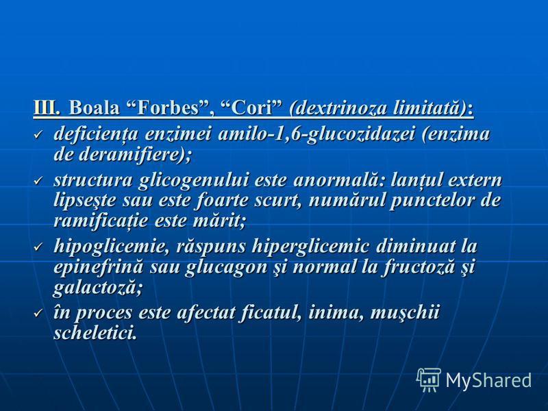 III. Boala Forbes, Cori (dextrinoza limitată): deficienţa enzimei amilo-1,6-glucozidazei (enzima de deramifiere); deficienţa enzimei amilo-1,6-glucozidazei (enzima de deramifiere); structura glicogenului este anormală: lanţul extern lipseşte sau este