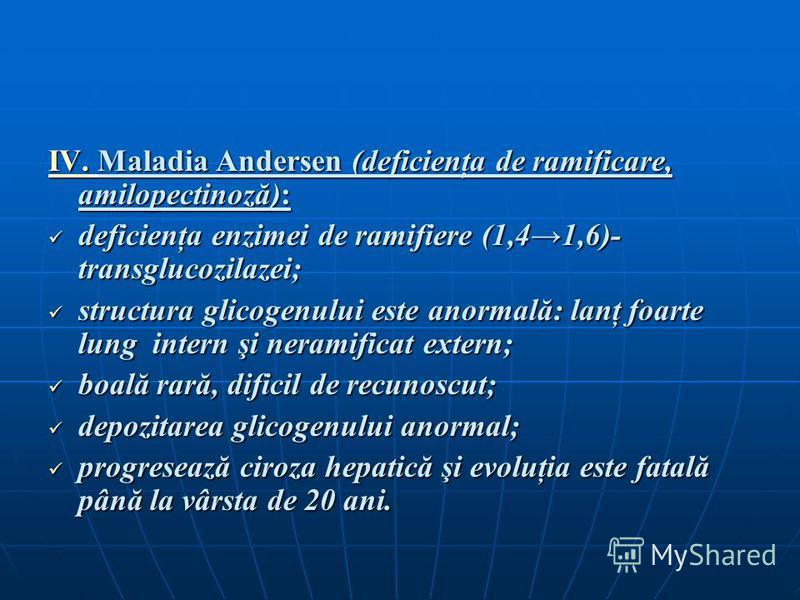 IV. Maladia Andersen (deficienţa de ramificare, amilopectinoză): deficienţa enzimei de ramifiere (1,41,6)- transglucozilazei; deficienţa enzimei de ramifiere (1,41,6)- transglucozilazei; structura glicogenului este anormală: lanţ foarte lung intern ş