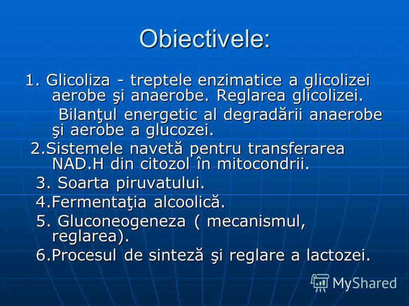 Obiectivele: 1. Glicoliza - treptele enzimatice a glicolizei aerobe şi anaerobe. Reglarea glicolizei. Bilanţul energetic al degradării anaerobe şi aerobe a glucozei. Bilanţul energetic al degradării anaerobe şi aerobe a glucozei. 2.Sistemele navetă p