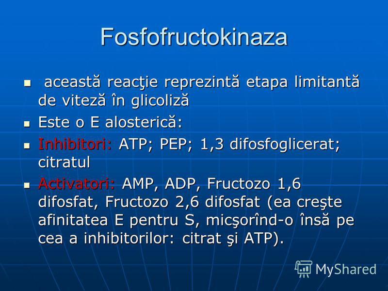 Fosfofructokinaza această reacţie reprezintă etapa limitantă de viteză în glicoliză această reacţie reprezintă etapa limitantă de viteză în glicoliză Este o E alosterică: Este o E alosterică: Inhibitori: ATP; PEP; 1,3 difosfoglicerat; citratul Inhibi