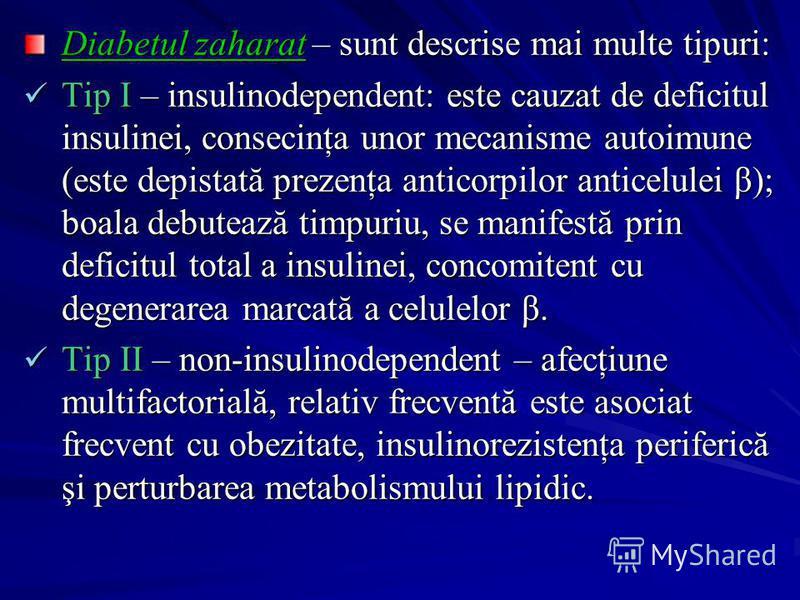 Diabetul zaharat – sunt descrise mai multe tipuri: Tip I – insulinodependent: este cauzat de deficitul insulinei, consecinţa unor mecanisme autoimune (este depistată prezenţa anticorpilor anticelulei β); boala debutează timpuriu, se manifestă prin de