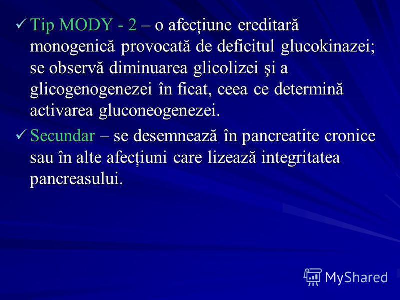 Tip MODY - 2 – o afecţiune ereditară monogenică provocată de deficitul glucokinazei; se observă diminuarea glicolizei şi a glicogenogenezei în ficat, ceea ce determină activarea gluconeogenezei. Secundar – se desemnează în pancreatite cronice sau în