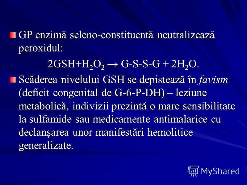 GP enzimă seleno-constituentă neutralizează peroxidul: 2GSH+H 2 O 2 G-S-S-G + 2H 2 O. Scăderea nivelului GSH se depistează în favism (deficit congenital de G-6-P-DH) – leziune metabolică, indivizii prezintă o mare sensibilitate la sulfamide sau medic