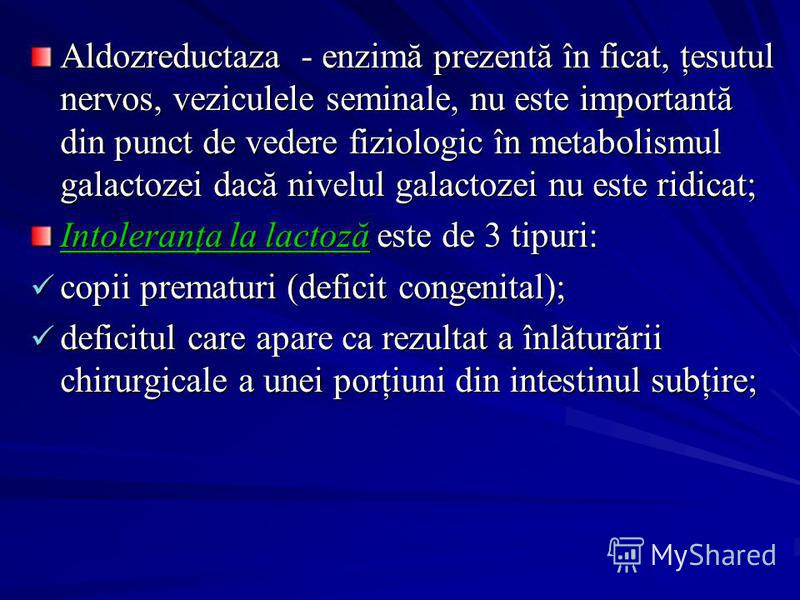 Aldozreductaza - enzimă prezentă în ficat, ţesutul nervos, veziculele seminale, nu este importantă din punct de vedere fiziologic în metabolismul galactozei dacă nivelul galactozei nu este ridicat; Intoleranţa la lactoză este de 3 tipuri: copii prema